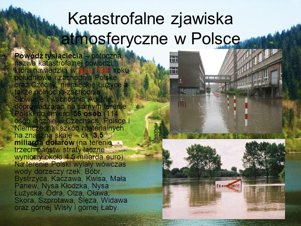 Katastrofalne zjawiska atmosferyczne w Polsce Powódź tysiąclecia – potoczna nazwa katastrofalnej powodzi, która nawiedziła w lipcu 1997 roku południow