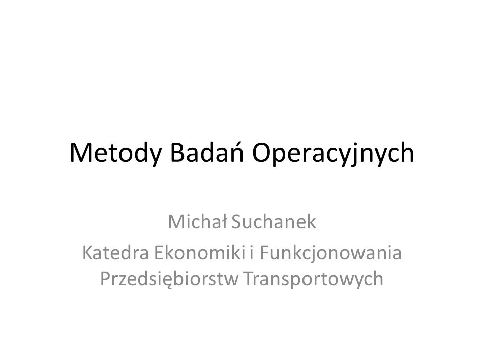 Metody Badań Operacyjnych Michał Suchanek Katedra Ekonomiki i Funkcjonowania Przedsiębiorstw Transportowych