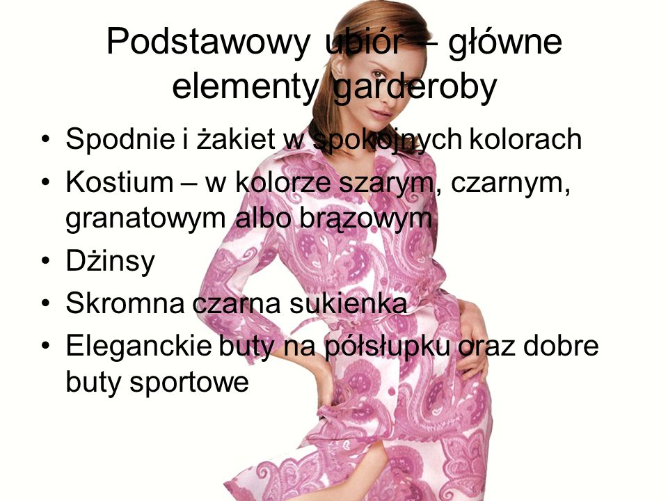 Podstawowy ubiór – główne elementy garderoby Spodnie i żakiet w spokojnych kolorach Kostium – w kolorze szarym, czarnym, granatowym albo brązowym Dżinsy Skromna czarna sukienka Eleganckie buty na półsłupku oraz dobre buty sportowe