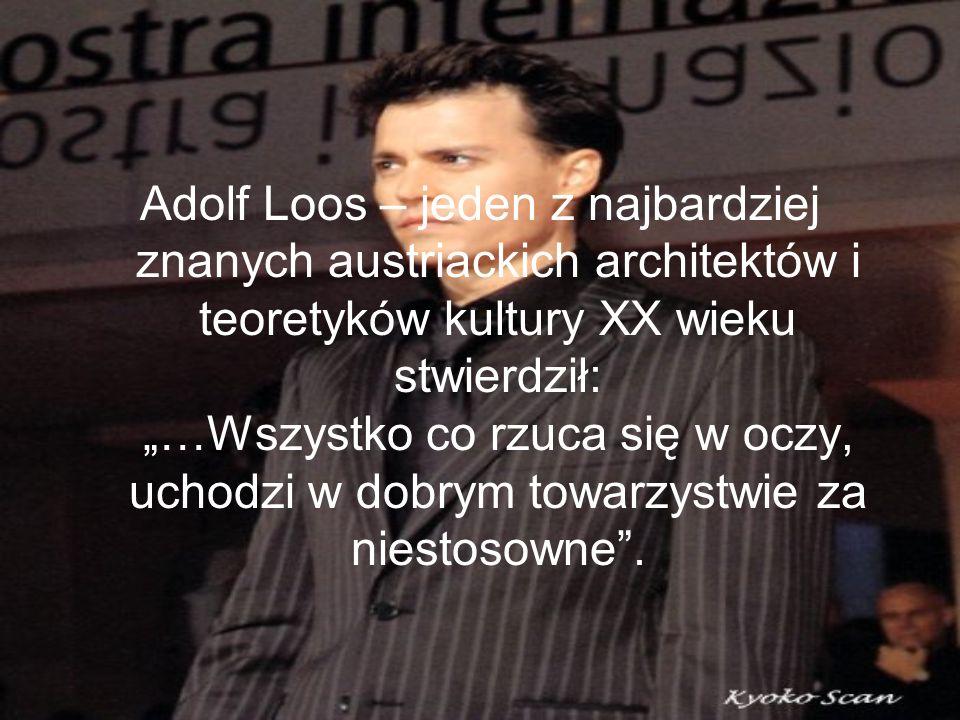 """Adolf Loos – jeden z najbardziej znanych austriackich architektów i teoretyków kultury XX wieku stwierdził: """"…Wszystko co rzuca się w oczy, uchodzi w dobrym towarzystwie za niestosowne ."""
