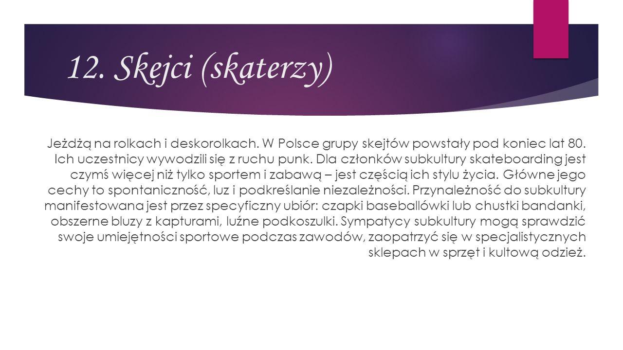 12. Skejci (skaterzy) Jeżdżą na rolkach i deskorolkach. W Polsce grupy skejtów powstały pod koniec lat 80. Ich uczestnicy wywodzili się z ruchu punk.