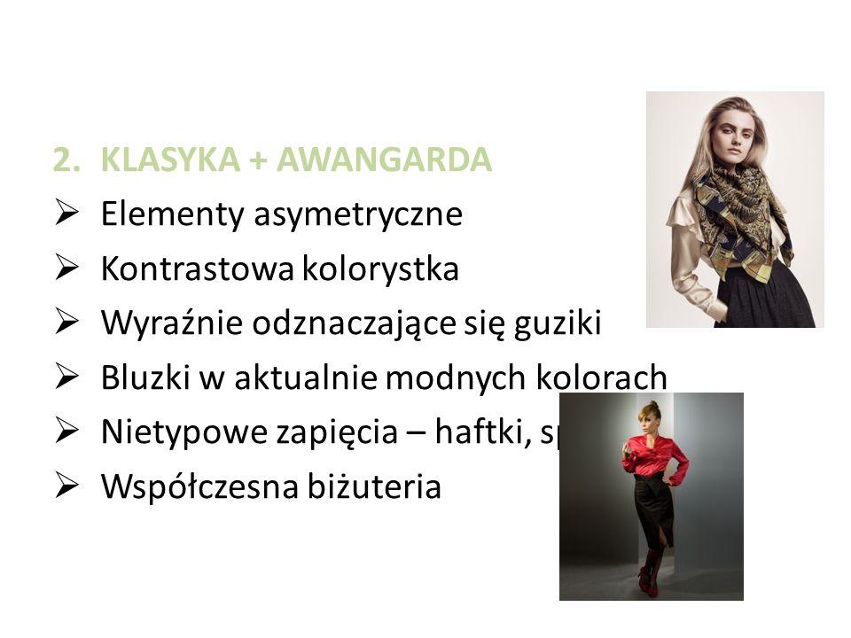 2.KLASYKA + AWANGARDA  Elementy asymetryczne  Kontrastowa kolorystka  Wyraźnie odznaczające się guziki  Bluzki w aktualnie modnych kolorach  Nietypowe zapięcia – haftki, spinki  Współczesna biżuteria