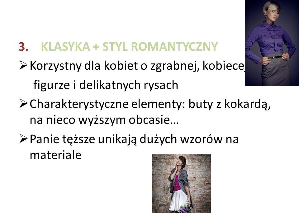 3. KLASYKA + STYL ROMANTYCZNY  Korzystny dla kobiet o zgrabnej, kobiecej figurze i delikatnych rysach  Charakterystyczne elementy: buty z kokardą, n
