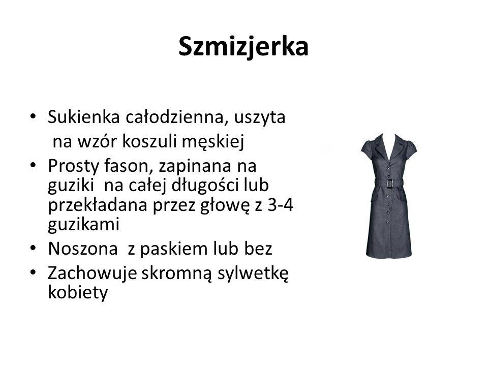 Szmizjerka Sukienka całodzienna, uszyta na wzór koszuli męskiej Prosty fason, zapinana na guziki na całej długości lub przekładana przez głowę z 3-4 guzikami Noszona z paskiem lub bez Zachowuje skromną sylwetkę kobiety