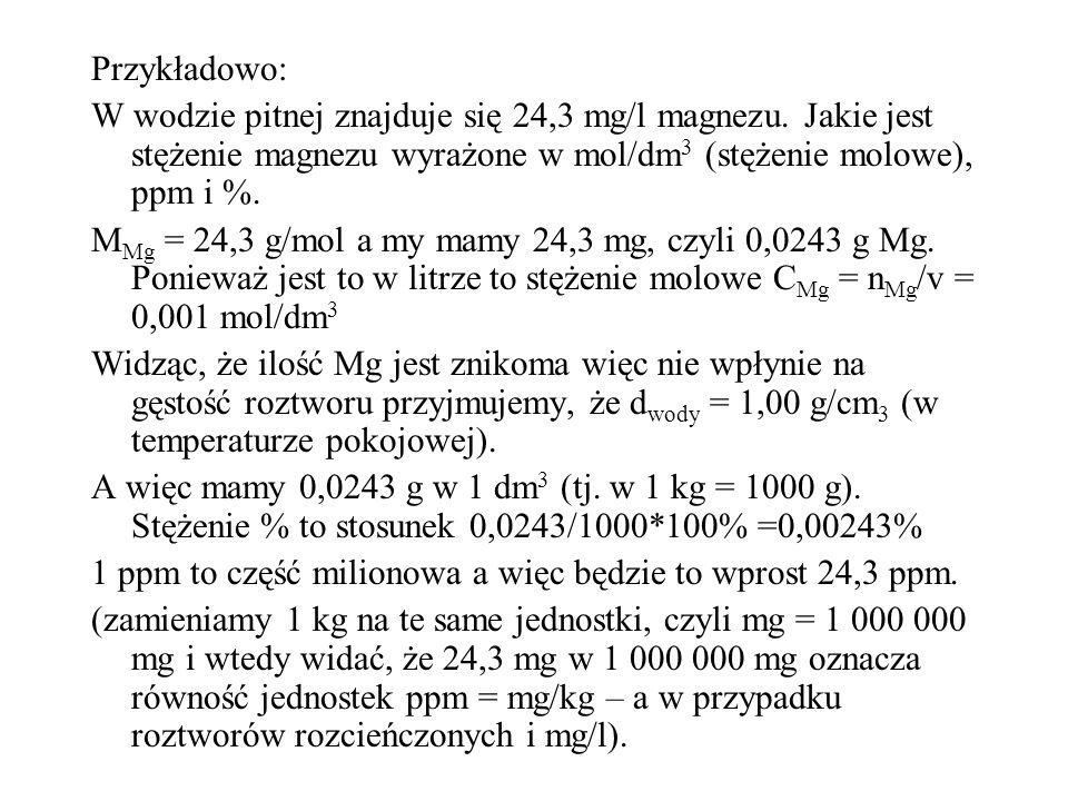 Przykładowo: W wodzie pitnej znajduje się 24,3 mg/l magnezu. Jakie jest stężenie magnezu wyrażone w mol/dm 3 (stężenie molowe), ppm i %. M Mg = 24,3 g