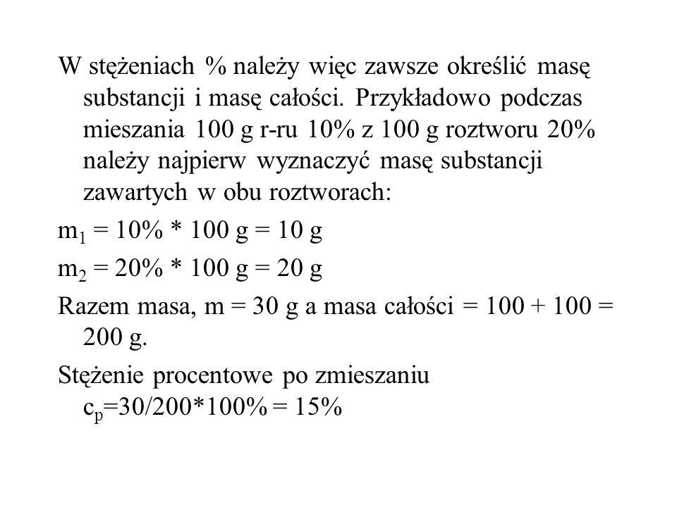 W stężeniach % należy więc zawsze określić masę substancji i masę całości. Przykładowo podczas mieszania 100 g r-ru 10% z 100 g roztworu 20% należy na