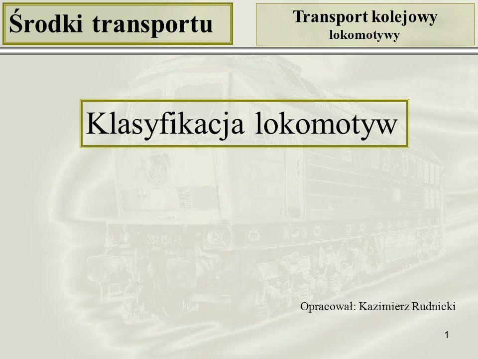1 Środki transportu Transport kolejowy lokomotywy Klasyfikacja lokomotyw Opracował: Kazimierz Rudnicki