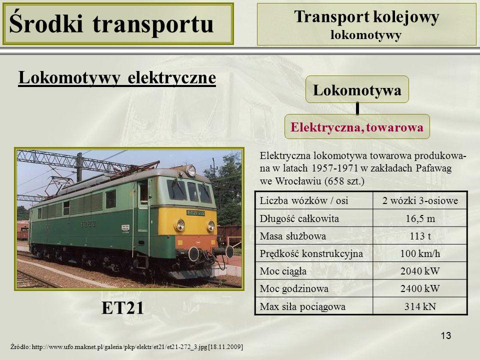 13 Środki transportu Transport kolejowy lokomotywy Lokomotywy elektryczne Liczba wózków / osi2 wózki 3-osiowe Długość całkowita16,5 m Masa służbowa113 t Prędkość konstrukcyjna100 km/h Moc ciągła2040 kW Moc godzinowa2400 kW Max siła pociągowa314 kN Lokomotywa Elektryczna, towarowa ET21 Źródło: http://www.ufo.maknet.pl/galeria/pkp/elektr/et21/et21-272_3.jpg [18.11.2009] Elektryczna lokomotywa towarowa produkowa- na w latach 1957-1971 w zakładach Pafawag we Wrocławiu (658 szt.)
