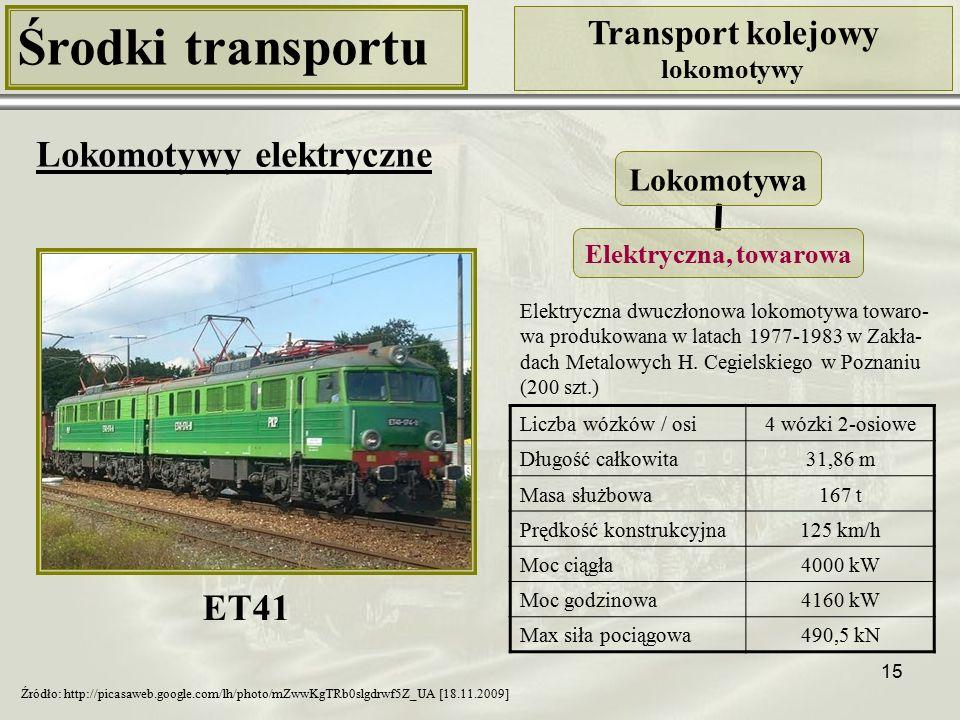 15 Środki transportu Transport kolejowy lokomotywy Lokomotywy elektryczne Liczba wózków / osi4 wózki 2-osiowe Długość całkowita31,86 m Masa służbowa167 t Prędkość konstrukcyjna125 km/h Moc ciągła4000 kW Moc godzinowa4160 kW Max siła pociągowa490,5 kN Lokomotywa Elektryczna, towarowa ET41 Źródło: http://picasaweb.google.com/lh/photo/mZwwKgTRb0slgdrwf5Z_UA [18.11.2009] Elektryczna dwuczłonowa lokomotywa towaro- wa produkowana w latach 1977-1983 w Zakła- dach Metalowych H.