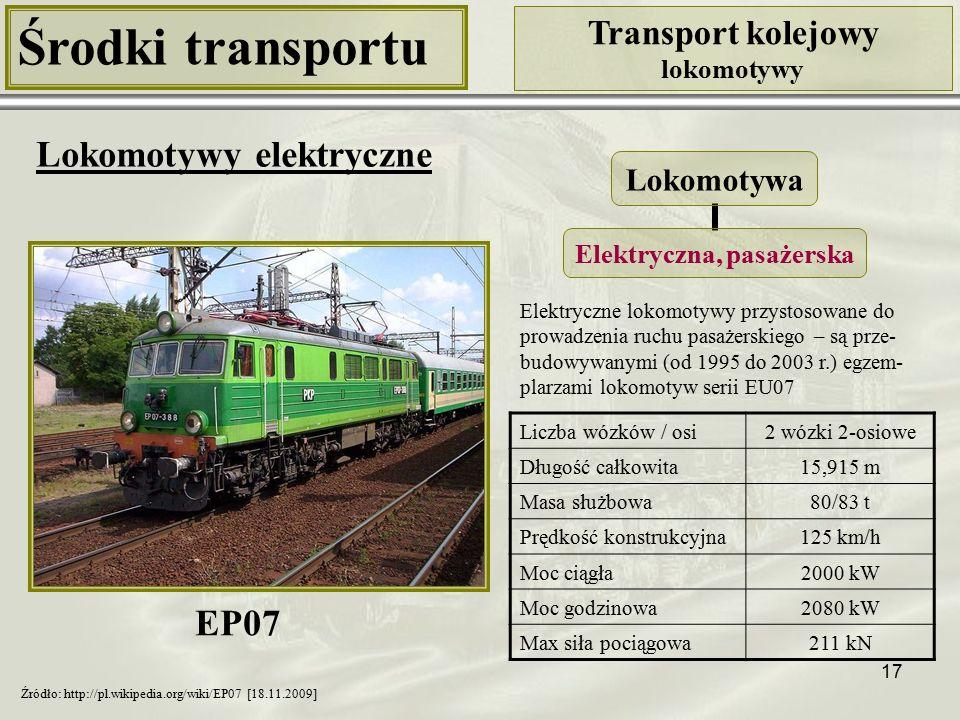 17 Środki transportu Transport kolejowy lokomotywy Lokomotywy elektryczne Liczba wózków / osi2 wózki 2-osiowe Długość całkowita15,915 m Masa służbowa80/83 t Prędkość konstrukcyjna125 km/h Moc ciągła2000 kW Moc godzinowa2080 kW Max siła pociągowa211 kN Lokomotywa Elektryczna, pasażerska Źródło: http://pl.wikipedia.org/wiki/EP07 [18.11.2009] Elektryczne lokomotywy przystosowane do prowadzenia ruchu pasażerskiego – są prze- budowywanymi (od 1995 do 2003 r.) egzem- plarzami lokomotyw serii EU07 EP07