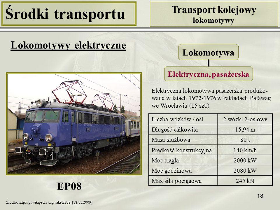 18 Środki transportu Transport kolejowy lokomotywy Lokomotywy elektryczne Liczba wózków / osi2 wózki 2-osiowe Długość całkowita15,94 m Masa służbowa80 t Prędkość konstrukcyjna140 km/h Moc ciągła2000 kW Moc godzinowa2080 kW Max siła pociągowa245 kN Lokomotywa Elektryczna, pasażerska Źródło: http://pl.wikipedia.org/wiki/EP08 [18.11.2009] Elektryczna lokomotywa pasażerska produko- wana w latach 1972-1976 w zakładach Pafawag we Wrocławiu (15 szt.) EP08