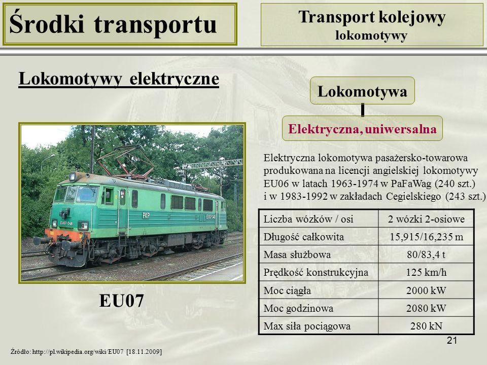 21 Środki transportu Transport kolejowy lokomotywy Lokomotywy elektryczne Liczba wózków / osi2 wózki 2-osiowe Długość całkowita15,915/16,235 m Masa służbowa80/83,4 t Prędkość konstrukcyjna125 km/h Moc ciągła2000 kW Moc godzinowa2080 kW Max siła pociągowa280 kN Lokomotywa Elektryczna, uniwersalna Źródło: http://pl.wikipedia.org/wiki/EU07 [18.11.2009] Elektryczna lokomotywa pasażersko-towarowa produkowana na licencji angielskiej lokomotywy EU06 w latach 1963-1974 w PaFaWag (240 szt.) i w 1983-1992 w zakładach Cegielskiego (243 szt.) EU07