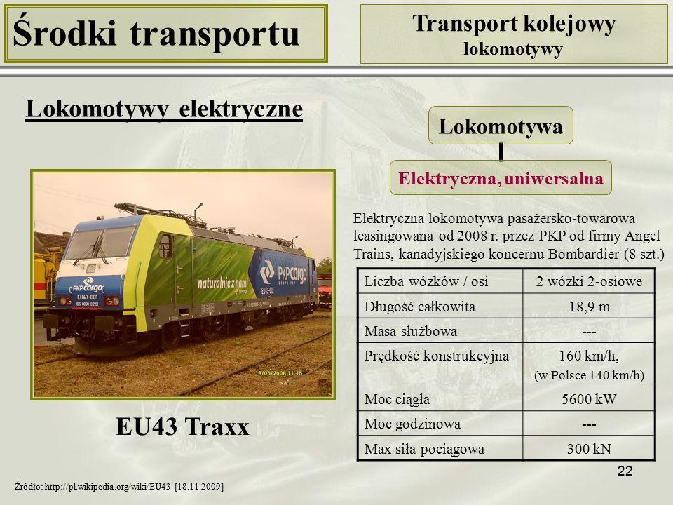 22 Środki transportu Transport kolejowy lokomotywy Lokomotywy elektryczne Liczba wózków / osi2 wózki 2-osiowe Długość całkowita18,9 m Masa służbowa--- Prędkość konstrukcyjna160 km/h, (w Polsce 140 km/h) Moc ciągła5600 kW Moc godzinowa--- Max siła pociągowa300 kN Lokomotywa Elektryczna, uniwersalna Źródło: http://pl.wikipedia.org/wiki/EU43 [18.11.2009] Elektryczna lokomotywa pasażersko-towarowa leasingowana od 2008 r.