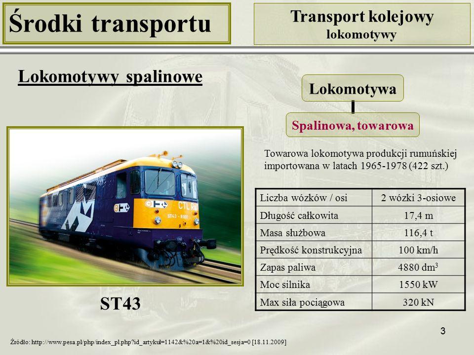 3 Środki transportu Transport kolejowy lokomotywy Lokomotywy spalinowe Liczba wózków / osi2 wózki 3-osiowe Długość całkowita17,4 m Masa służbowa116,4 t Prędkość konstrukcyjna100 km/h Zapas paliwa4880 dm 3 Moc silnika1550 kW Max siła pociągowa320 kN ST43 Źródło: http://www.pesa.pl/php/index_pl.php?id_artykul=1142&%20a=1&%20id_sesja=0 [18.11.2009] Towarowa lokomotywa produkcji rumuńskiej importowana w latach 1965-1978 (422 szt.) Lokomotywa Spalinowa, towarowa