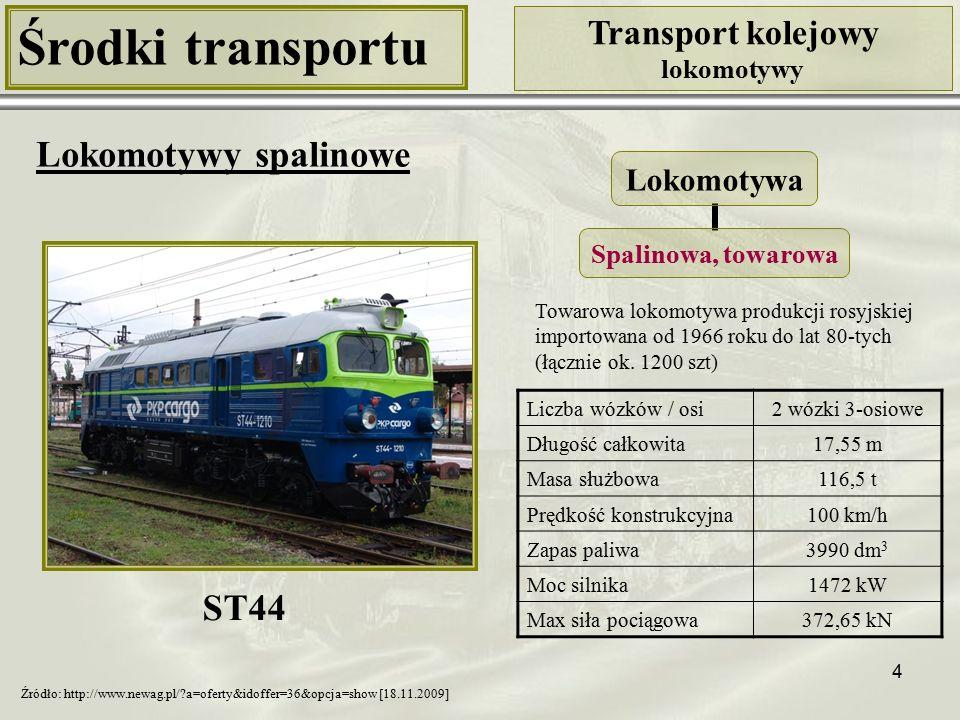 4 Środki transportu Transport kolejowy lokomotywy Lokomotywy spalinowe Liczba wózków / osi2 wózki 3-osiowe Długość całkowita17,55 m Masa służbowa116,5 t Prędkość konstrukcyjna100 km/h Zapas paliwa3990 dm 3 Moc silnika1472 kW Max siła pociągowa372,65 kN ST44 Źródło: http://www.newag.pl/?a=oferty&idoffer=36&opcja=show [18.11.2009] Towarowa lokomotywa produkcji rosyjskiej importowana od 1966 roku do lat 80-tych (łącznie ok.