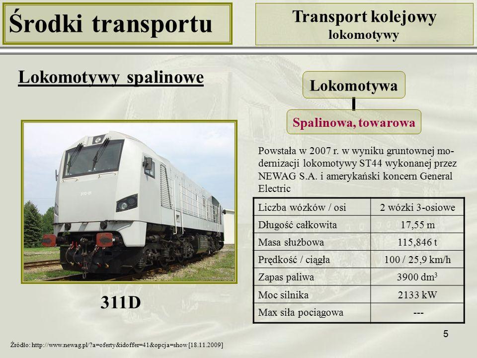 5 Środki transportu Transport kolejowy lokomotywy Lokomotywy spalinowe 311D Źródło: http://www.newag.pl/?a=oferty&idoffer=41&opcja=show [18.11.2009] Liczba wózków / osi2 wózki 3-osiowe Długość całkowita17,55 m Masa służbowa115,846 t Prędkość / ciągła100 / 25,9 km/h Zapas paliwa3900 dm 3 Moc silnika2133 kW Max siła pociągowa --- Powstała w 2007 r.