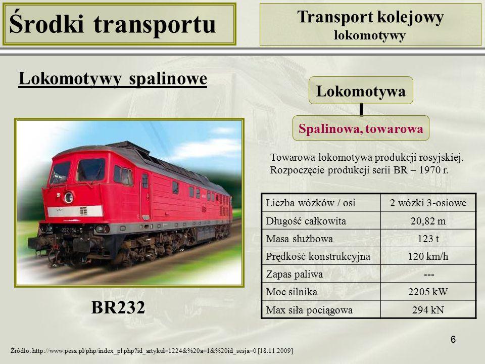 6 Środki transportu Transport kolejowy lokomotywy Lokomotywy spalinowe Liczba wózków / osi2 wózki 3-osiowe Długość całkowita20,82 m Masa służbowa123 t Prędkość konstrukcyjna120 km/h Zapas paliwa --- Moc silnika2205 kW Max siła pociągowa294 kN BR232 Źródło: http://www.pesa.pl/php/index_pl.php?id_artykul=1224&%20a=1&%20id_sesja=0 [18.11.2009] Towarowa lokomotywa produkcji rosyjskiej.