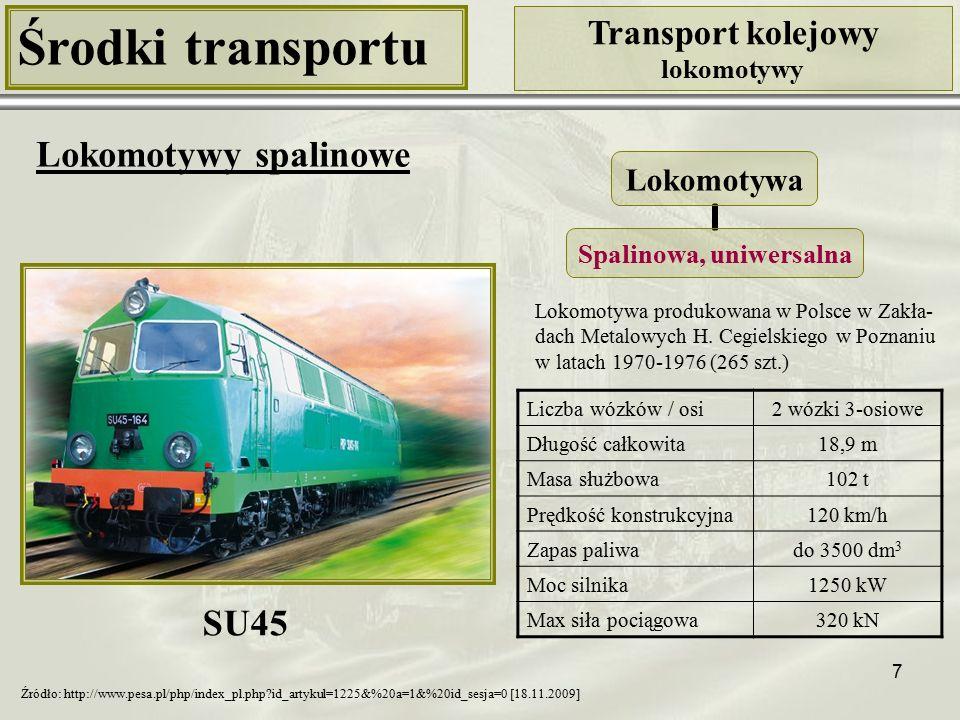7 Środki transportu Transport kolejowy lokomotywy Lokomotywy spalinowe Liczba wózków / osi2 wózki 3-osiowe Długość całkowita18,9 m Masa służbowa102 t Prędkość konstrukcyjna120 km/h Zapas paliwado 3500 dm 3 Moc silnika1250 kW Max siła pociągowa320 kN SU45 Źródło: http://www.pesa.pl/php/index_pl.php?id_artykul=1225&%20a=1&%20id_sesja=0 [18.11.2009] Lokomotywa produkowana w Polsce w Zakła- dach Metalowych H.