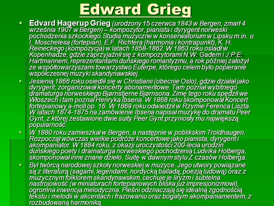Edward Grieg  Edvard Hagerup Grieg (urodzony 15 czerwca 1843 w Bergen, zmarł 4 września 1907 w Bergen) – kompozytor, pianista i dyrygent norweski pochodzenia szkockiego.Studia muzyczne w konserwatorium w Lipsku m.in.