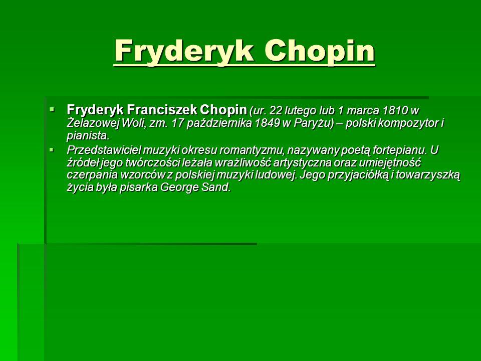 Fryderyk Chopin  Fryderyk Franciszek Chopin (ur. 22 lutego lub 1 marca 1810 w Żelazowej Woli, zm. 17 października 1849 w Paryżu) – polski kompozytor