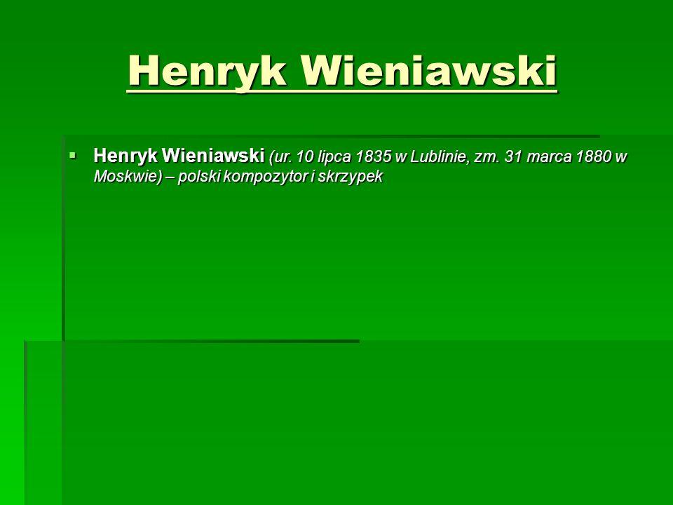 Henryk Wieniawski  Henryk Wieniawski (ur. 10 lipca 1835 w Lublinie, zm.