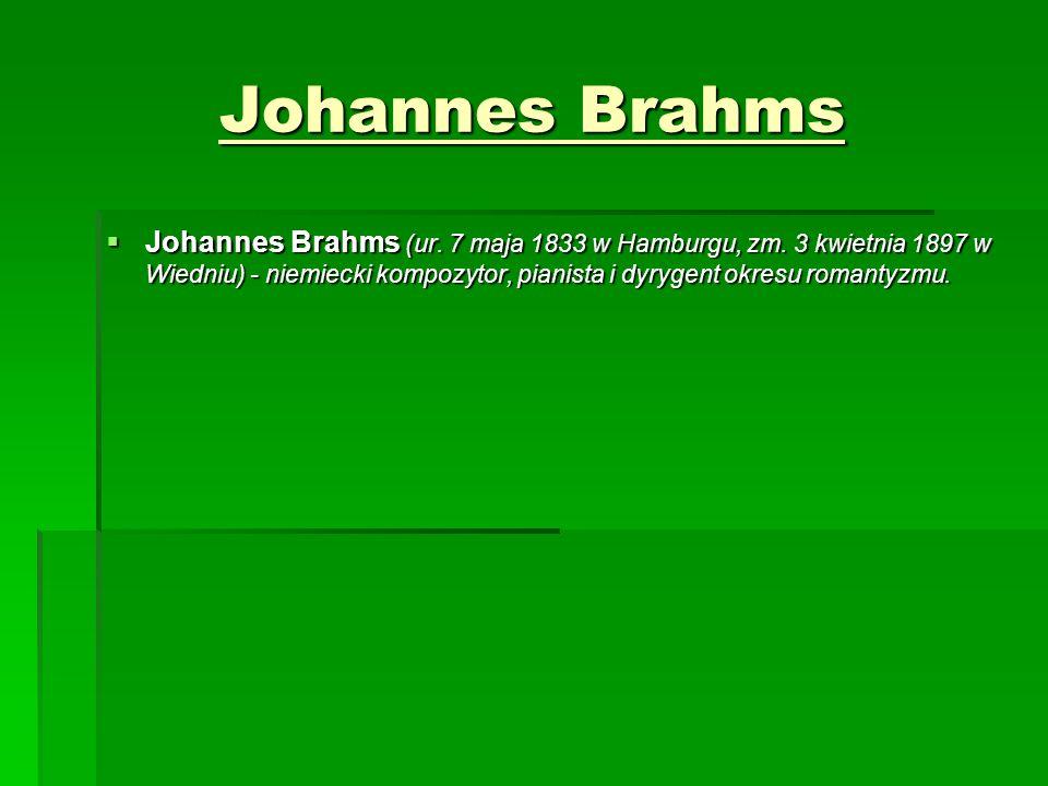 Johannes Brahms  Johannes Brahms (ur. 7 maja 1833 w Hamburgu, zm. 3 kwietnia 1897 w Wiedniu) - niemiecki kompozytor, pianista i dyrygent okresu roman