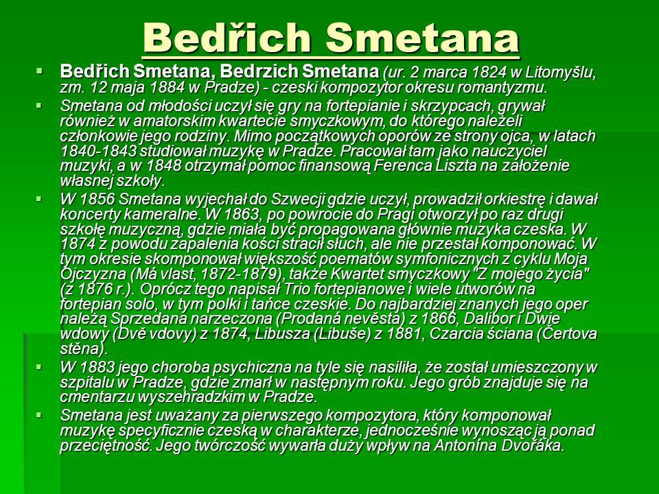 Bedřich Smetana  Bedřich Smetana, Bedrzich Smetana (ur. 2 marca 1824 w Litomyšlu, zm. 12 maja 1884 w Pradze) - czeski kompozytor okresu romantyzmu. 