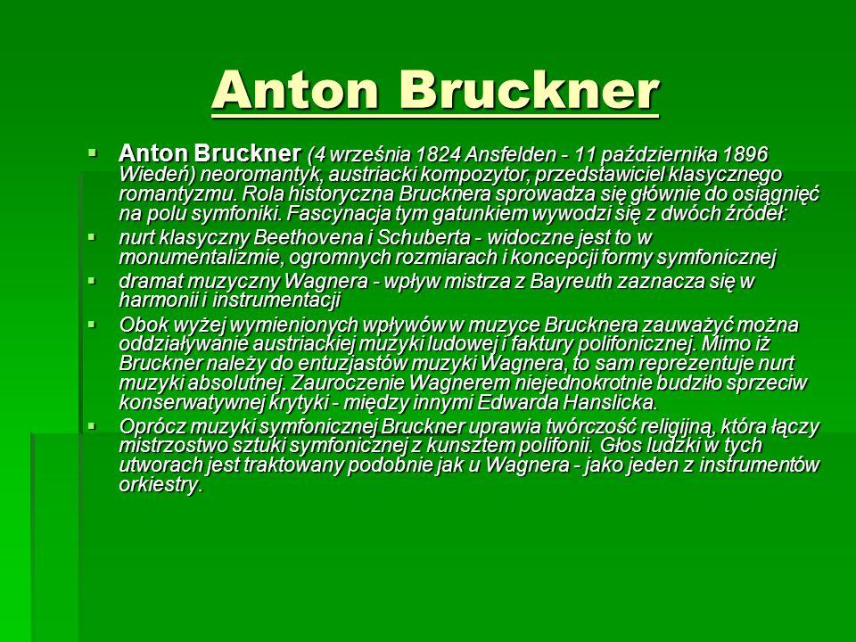 Anton Bruckner  Anton Bruckner (4 września 1824 Ansfelden - 11 października 1896 Wiedeń) neoromantyk, austriacki kompozytor, przedstawiciel klasycznego romantyzmu.