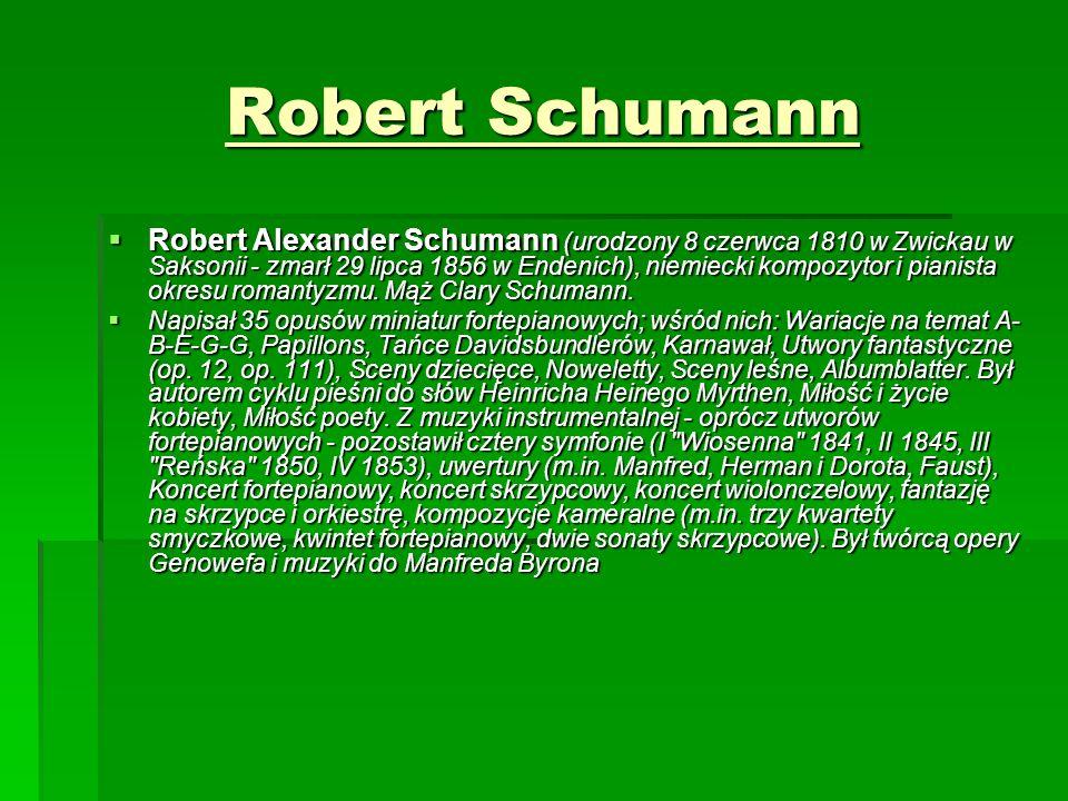 Robert Schumann  Robert Alexander Schumann (urodzony 8 czerwca 1810 w Zwickau w Saksonii - zmarł 29 lipca 1856 w Endenich), niemiecki kompozytor i pianista okresu romantyzmu.