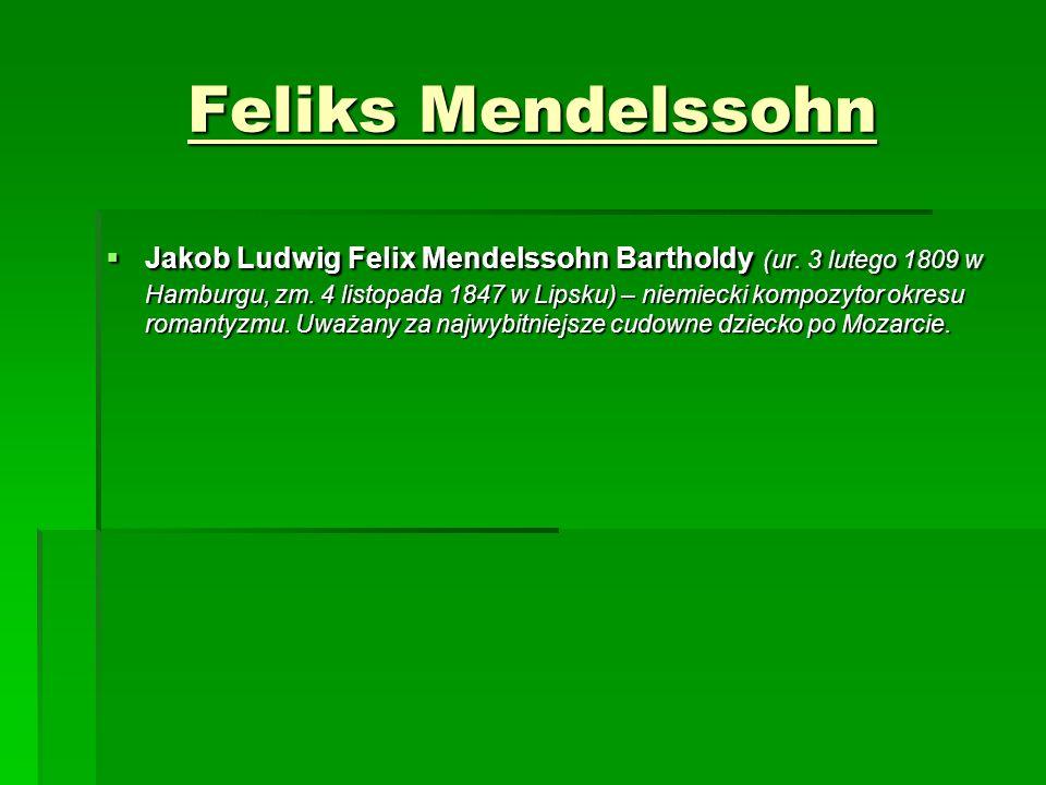 Feliks Mendelssohn  Jakob Ludwig Felix Mendelssohn Bartholdy (ur. 3 lutego 1809 w Hamburgu, zm. 4 listopada 1847 w Lipsku) – niemiecki kompozytor okr