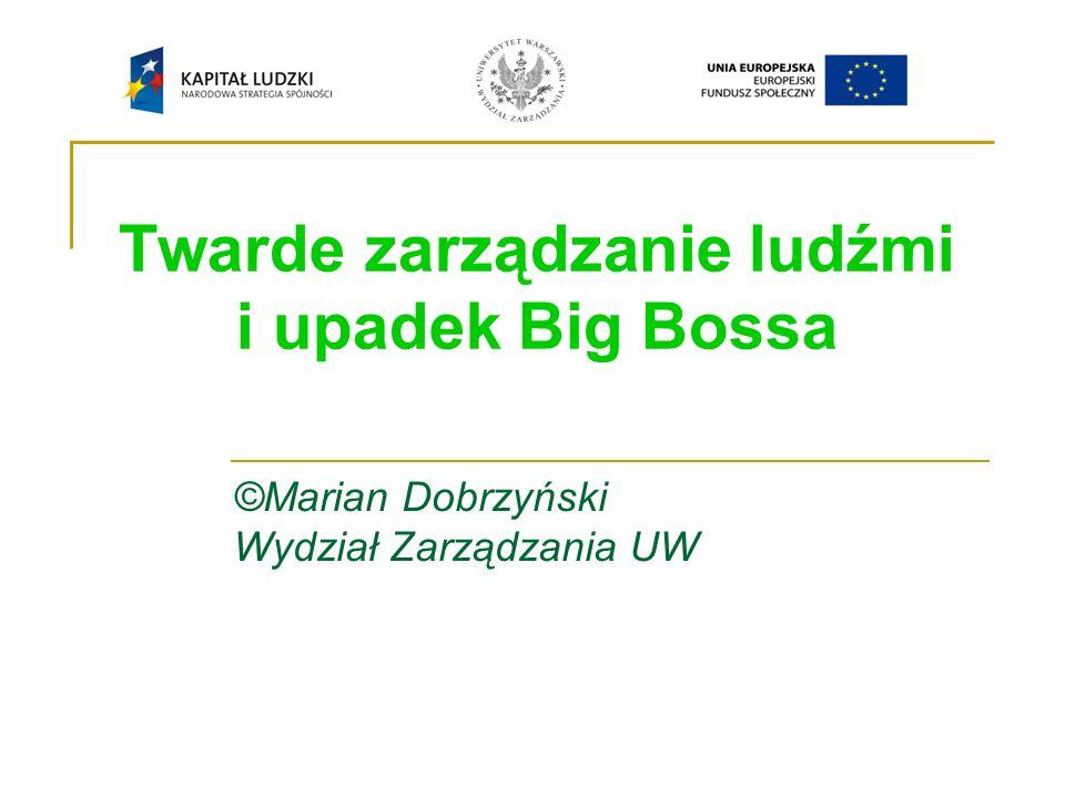 Twarde zarządzanie ludźmi i upadek Big Bossa ©Marian Dobrzyński Wydział Zarządzania UW