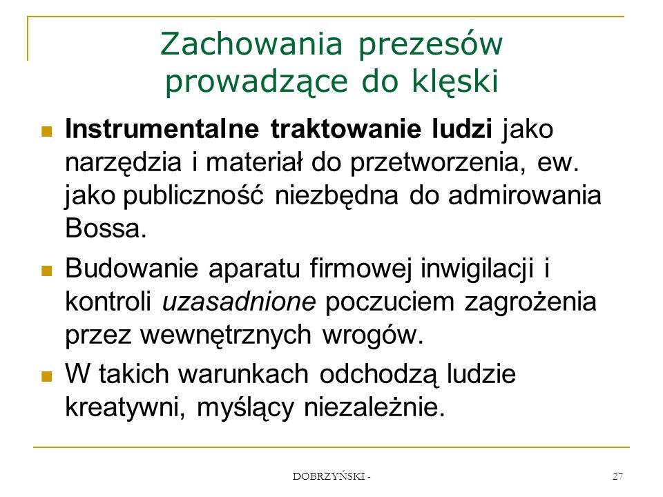 DOBRZYŃSKI - 27 Zachowania prezesów prowadzące do klęski Instrumentalne traktowanie ludzi jako narzędzia i materiał do przetworzenia, ew.