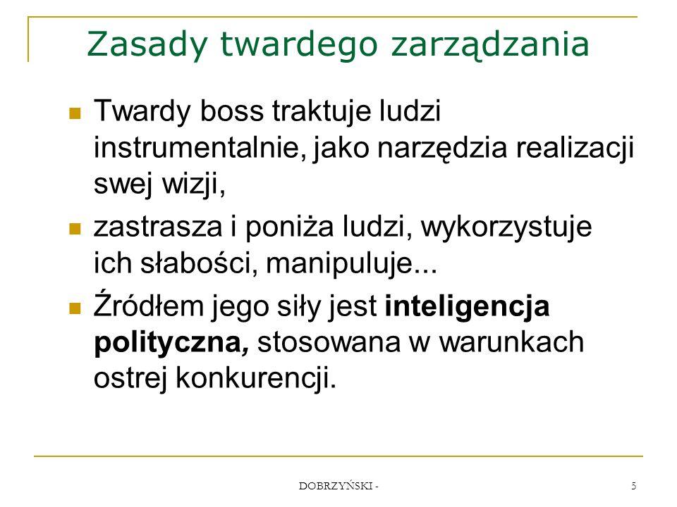 DOBRZYŃSKI - 5 Zasady twardego zarządzania Twardy boss traktuje ludzi instrumentalnie, jako narzędzia realizacji swej wizji, zastrasza i poniża ludzi, wykorzystuje ich słabości, manipuluje...