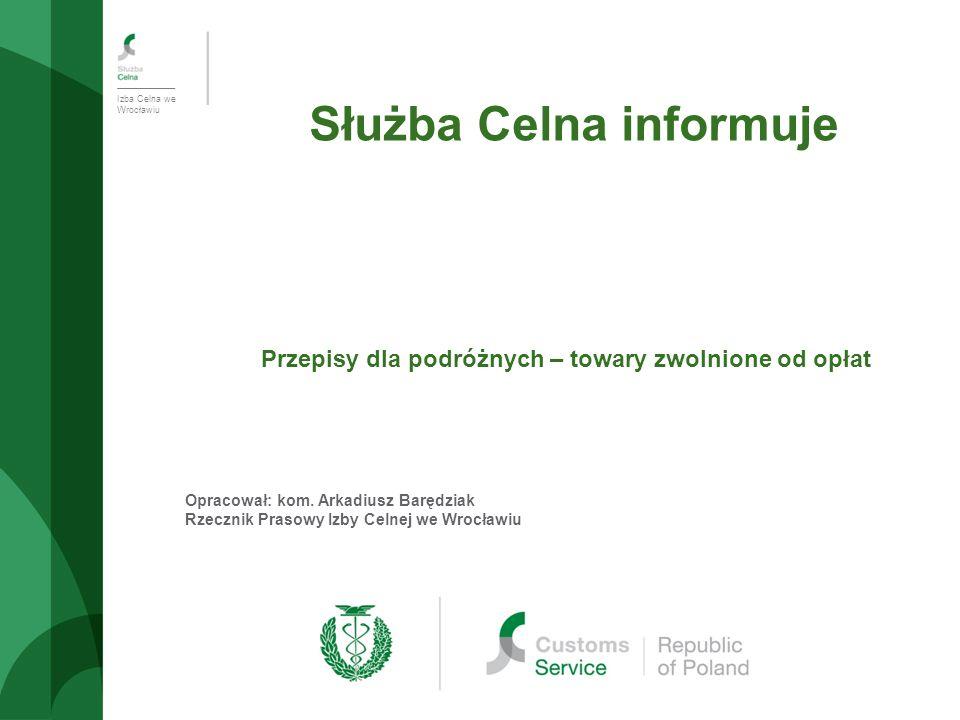 Izba Celna we Wrocławiu Służba Celna informuje Przepisy dla podróżnych – towary zwolnione od opłat Opracował: kom.