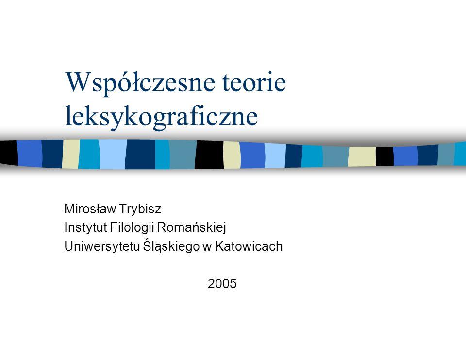Współczesne teorie leksykograficzne Mirosław Trybisz Instytut Filologii Romańskiej Uniwersytetu Śląskiego w Katowicach 2005