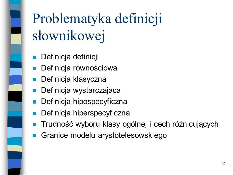 2 Problematyka definicji słownikowej n Definicja definicji n Definicja równościowa n Definicja klasyczna n Definicja wystarczająca n Definicja hipospecyficzna n Definicja hiperspecyficzna n Trudność wyboru klasy ogólnej i cech różnicujących n Granice modelu arystotelesowskiego