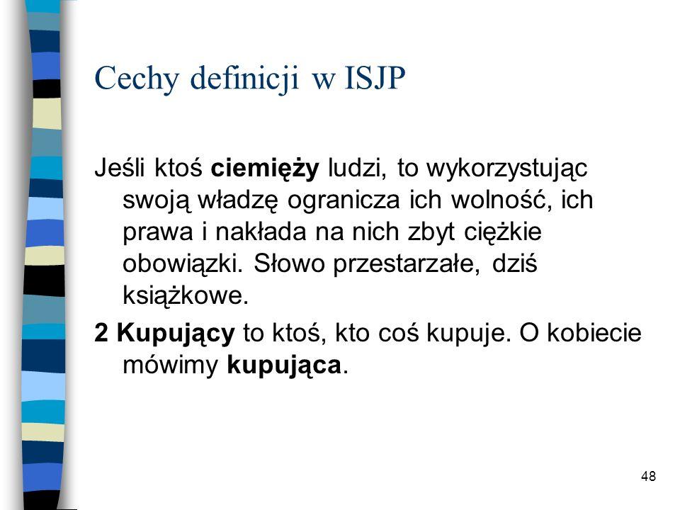 47 Cechy definicji w ISJP Kontekstowość Kontekstowość definicji pozwala przede wszystkim na zawarcie informacji o łączliwości składniowej i leksykalnej oraz wskazanie przenośnego użycia.