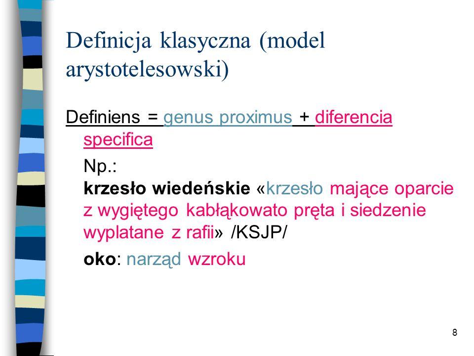 8 Definicja klasyczna (model arystotelesowski) Definiens = genus proximus + diferencia specifica Np.: krzesło wiedeńskie «krzesło mające oparcie z wygiętego kabłąkowato pręta i siedzenie wyplatane z rafii» /KSJP/ oko: narząd wzroku