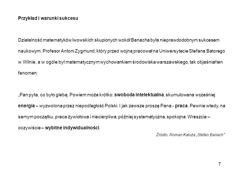 Przykład i warunki sukcesu Działalność matematyków lwowskich skupionych wokół Banacha była nieprawdodobnym sukcesem naukowym. Profesor Antoni Zygmund,
