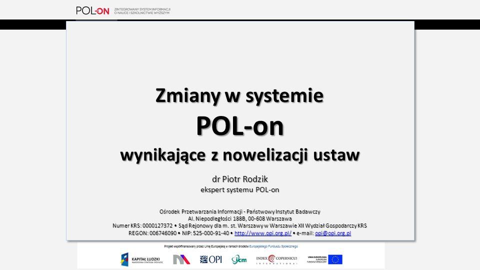 Zmiany w systemie POL-on wynikające z nowelizacji ustaw dr Piotr Rodzik ekspert systemu POL-on Ośrodek Przetwarzania Informacji - Państwowy Instytut Badawczy Al.