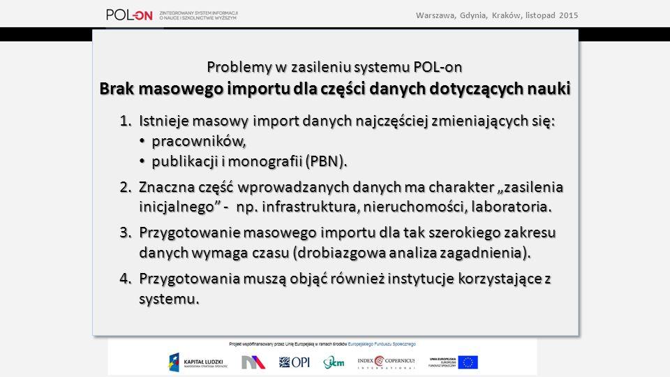 Problemy w zasileniu systemu POL-on Brak masowego importu dla części danych dotyczących nauki 1.Istnieje masowy import danych najczęściej zmieniających się: pracowników, pracowników, publikacji i monografii (PBN).