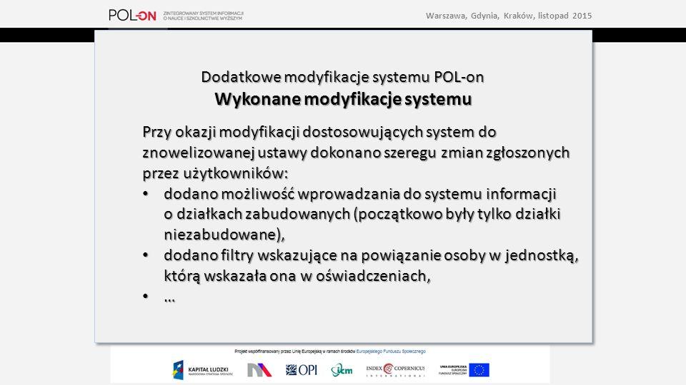 Dodatkowe modyfikacje systemu POL-on Wykonane modyfikacje systemu Przy okazji modyfikacji dostosowujących system do znowelizowanej ustawy dokonano szeregu zmian zgłoszonych przez użytkowników: dodano możliwość wprowadzania do systemu informacji o działkach zabudowanych (początkowo były tylko działki niezabudowane), dodano możliwość wprowadzania do systemu informacji o działkach zabudowanych (początkowo były tylko działki niezabudowane), dodano filtry wskazujące na powiązanie osoby w jednostką, którą wskazała ona w oświadczeniach, dodano filtry wskazujące na powiązanie osoby w jednostką, którą wskazała ona w oświadczeniach, … Dodatkowe modyfikacje systemu POL-on Wykonane modyfikacje systemu Przy okazji modyfikacji dostosowujących system do znowelizowanej ustawy dokonano szeregu zmian zgłoszonych przez użytkowników: dodano możliwość wprowadzania do systemu informacji o działkach zabudowanych (początkowo były tylko działki niezabudowane), dodano możliwość wprowadzania do systemu informacji o działkach zabudowanych (początkowo były tylko działki niezabudowane), dodano filtry wskazujące na powiązanie osoby w jednostką, którą wskazała ona w oświadczeniach, dodano filtry wskazujące na powiązanie osoby w jednostką, którą wskazała ona w oświadczeniach, … Warszawa, Gdynia, Kraków, listopad 2015