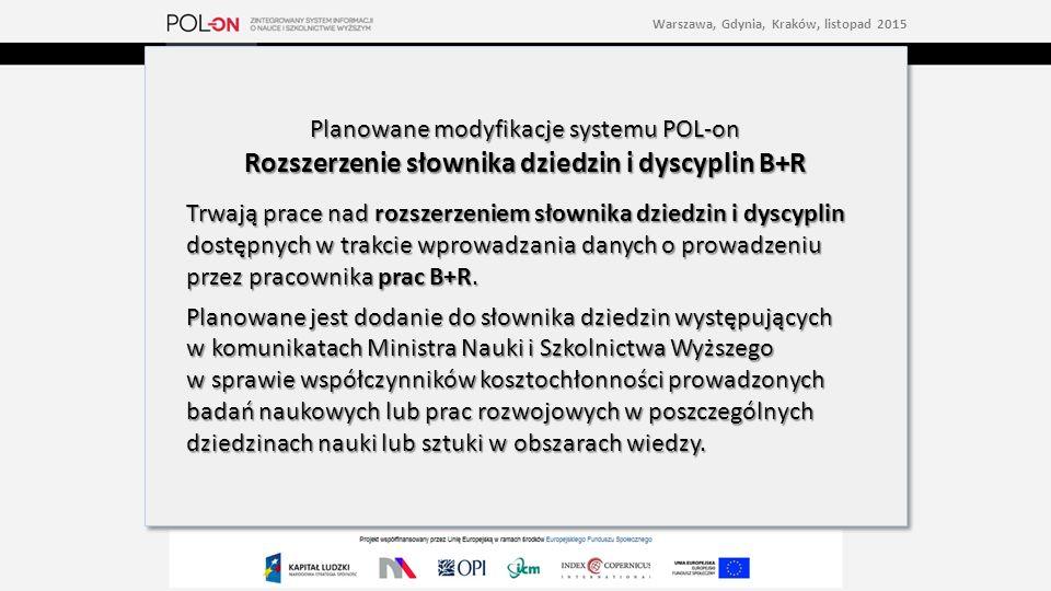 Planowane modyfikacje systemu POL-on Rozszerzenie słownika dziedzin i dyscyplin B+R Trwają prace nad rozszerzeniem słownika dziedzin i dyscyplin dostępnych w trakcie wprowadzania danych o prowadzeniu przez pracownika prac B+R.