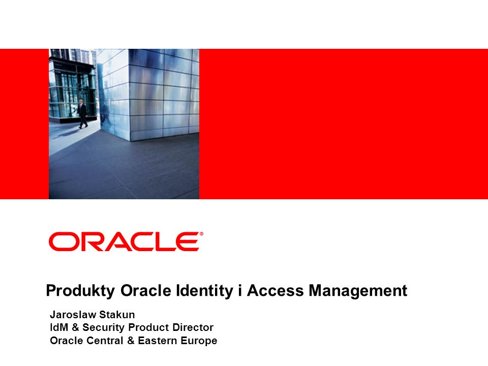 Produkty Oracle Identity i Access Management Jaroslaw Stakun IdM & Security Product Director Oracle Central & Eastern Europe