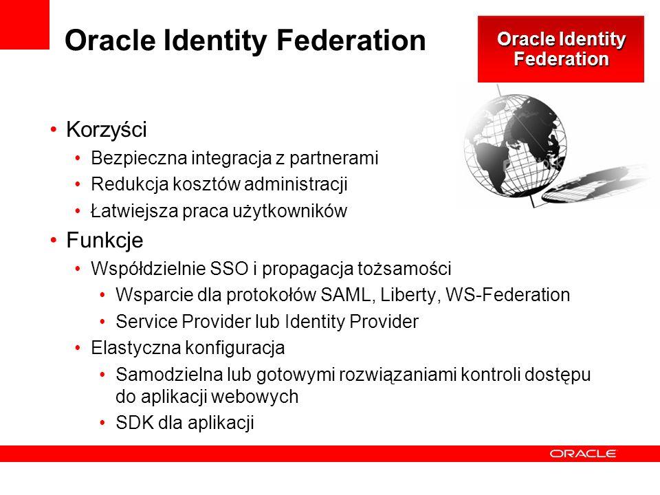 Oracle Identity Federation Korzyści Bezpieczna integracja z partnerami Redukcja kosztów administracji Łatwiejsza praca użytkowników Funkcje Współdzielnie SSO i propagacja tożsamości Wsparcie dla protokołów SAML, Liberty, WS-Federation Service Provider lub Identity Provider Elastyczna konfiguracja Samodzielna lub gotowymi rozwiązaniami kontroli dostępu do aplikacji webowych SDK dla aplikacji Oracle Identity Federation