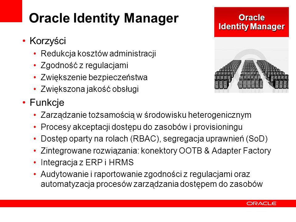 Oracle Identity Manager Korzyści Redukcja kosztów administracji Zgodność z regulacjami Zwiększenie bezpieczeństwa Zwiększona jakość obsługi Funkcje Zarządzanie tożsamością w środowisku heterogenicznym Procesy akceptacji dostępu do zasobów i provisioningu Dostęp oparty na rolach (RBAC), segregacja uprawnień (SoD) Zintegrowane rozwiązania: konektory OOTB & Adapter Factory Integracja z ERP i HRMS Audytowanie i raportowanie zgodności z regulacjami oraz automatyzacja procesów zarządzania dostępem do zasobów Oracle Identity Manager