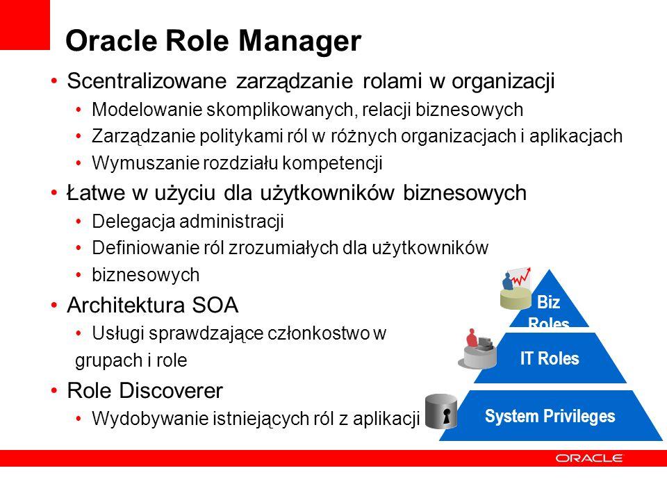 Oracle Role Manager Scentralizowane zarządzanie rolami w organizacji Modelowanie skomplikowanych, relacji biznesowych Zarządzanie politykami ról w różnych organizacjach i aplikacjach Wymuszanie rozdziału kompetencji Łatwe w użyciu dla użytkowników biznesowych Delegacja administracji Definiowanie ról zrozumiałych dla użytkowników biznesowych Architektura SOA Usługi sprawdzające członkostwo w grupach i role Role Discoverer Wydobywanie istniejących ról z aplikacji System Privileges IT Roles Biz Roles