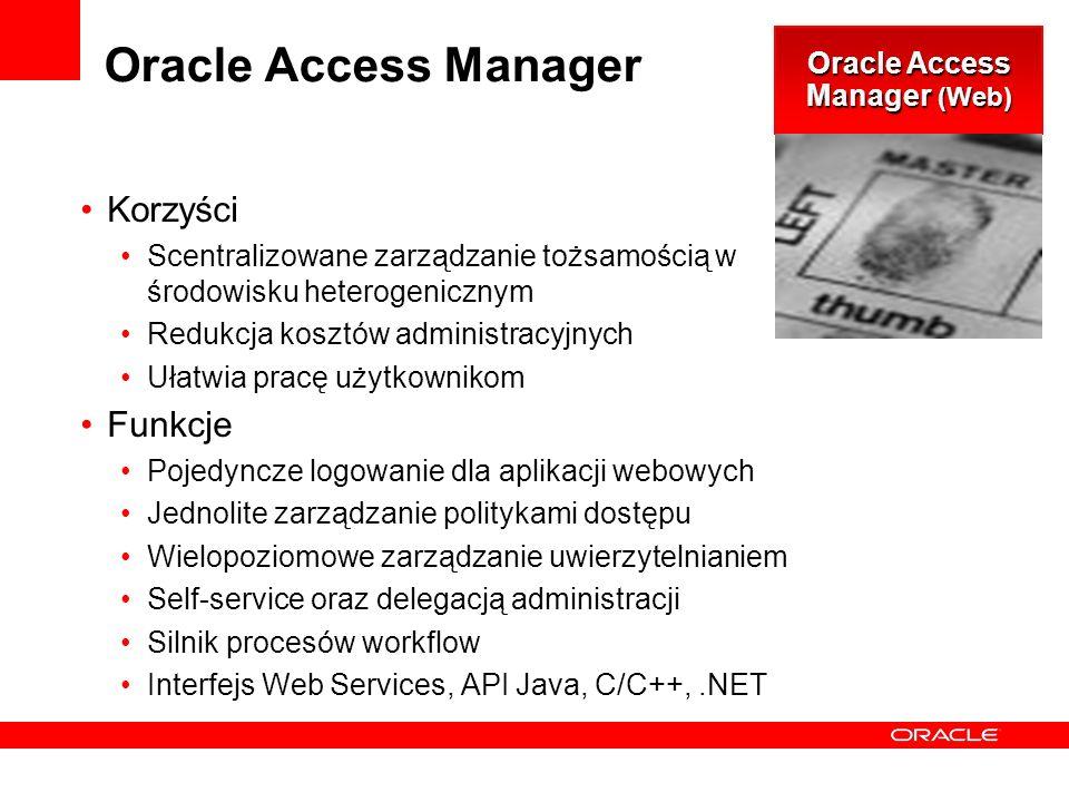 Oracle Access Manager Korzyści Scentralizowane zarządzanie tożsamością w środowisku heterogenicznym Redukcja kosztów administracyjnych Ułatwia pracę użytkownikom Funkcje Pojedyncze logowanie dla aplikacji webowych Jednolite zarządzanie politykami dostępu Wielopoziomowe zarządzanie uwierzytelnianiem Self-service oraz delegacją administracji Silnik procesów workflow Interfejs Web Services, API Java, C/C++,.NET Oracle Access Manager (Web)