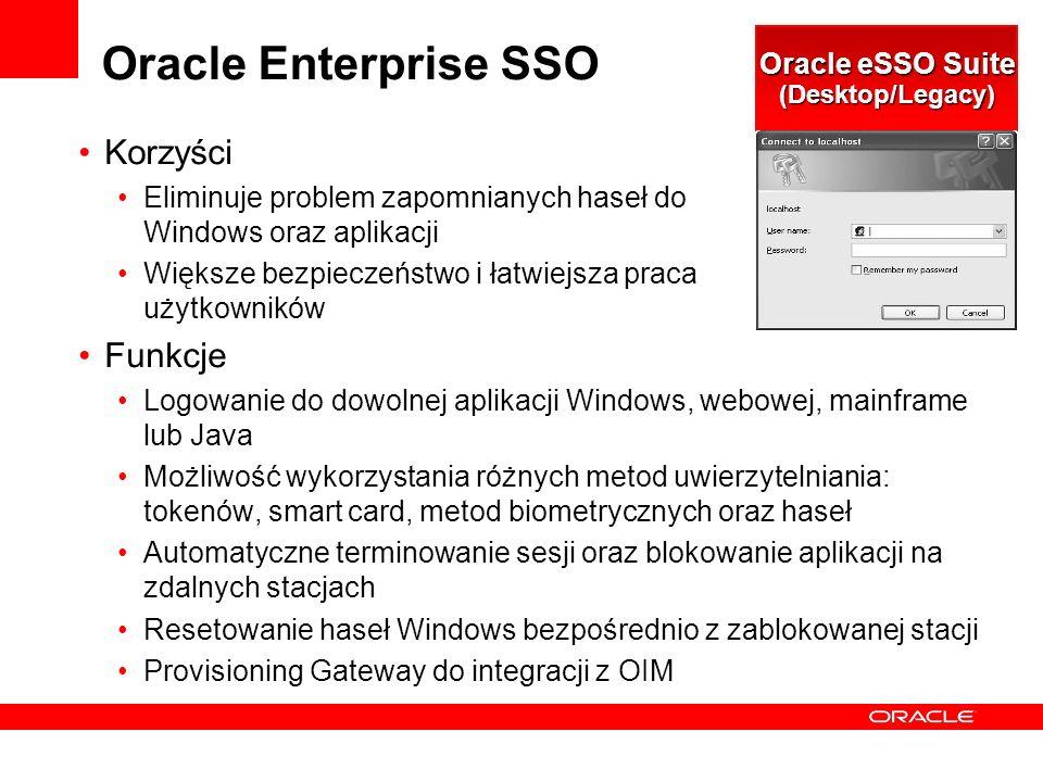 Oracle Enterprise SSO Korzyści Eliminuje problem zapomnianych haseł do Windows oraz aplikacji Większe bezpieczeństwo i łatwiejsza praca użytkowników Funkcje Logowanie do dowolnej aplikacji Windows, webowej, mainframe lub Java Możliwość wykorzystania różnych metod uwierzytelniania: tokenów, smart card, metod biometrycznych oraz haseł Automatyczne terminowanie sesji oraz blokowanie aplikacji na zdalnych stacjach Resetowanie haseł Windows bezpośrednio z zablokowanej stacji Provisioning Gateway do integracji z OIM Oracle eSSO Suite (Desktop/Legacy)