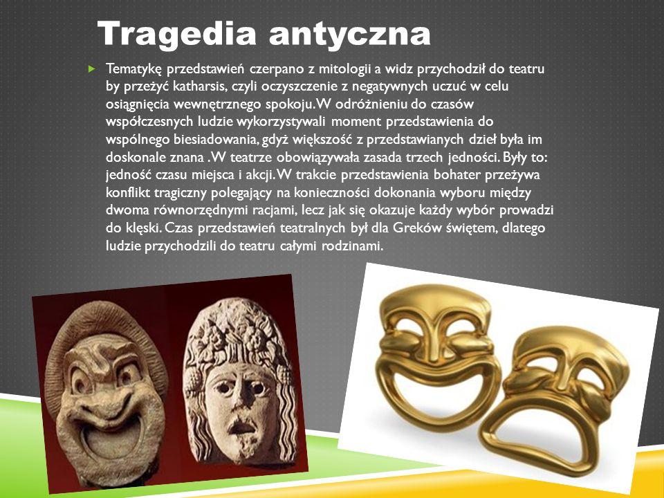 Tragedia antyczna  Tematykę przedstawień czerpano z mitologii a widz przychodził do teatru by przeżyć katharsis, czyli oczyszczenie z negatywnych uczuć w celu osiągnięcia wewnętrznego spokoju.